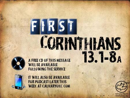 C O R I N T H I A S N IT S F R 13. 1 - 8 a A free CD of this message will be available following the service It will also be available for podcast later.