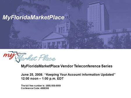 "MyFloridaMarketPlace MyFloridaMarketPlace Vendor Teleconference Series June 25, 2008: ""Keeping Your Account Information Updated"" 12:00 noon – 1:00 p.m."