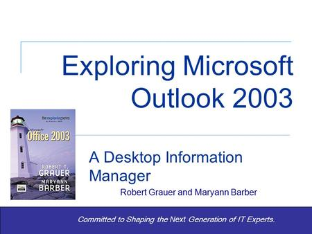 Exploring Office 2003 – Grauer and Barber Exploring Microsoft Outlook 2003 A Desktop Information Manager Robert Grauer and Maryann Barber Committed to.