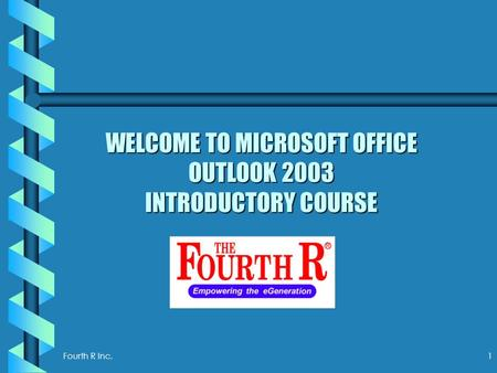 Fourth R Inc. 1 WELCOME TO MICROSOFT OFFICE OUTLOOK 2003 INTRODUCTORY COURSE.