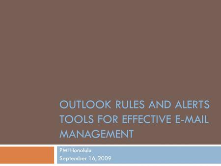 OUTLOOK RULES AND ALERTS TOOLS FOR EFFECTIVE E-MAIL MANAGEMENT PMI Honolulu September 16, 2009.