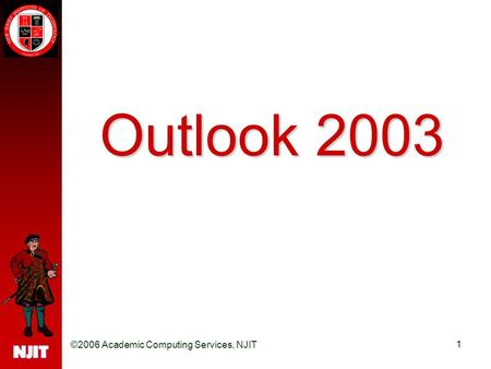 ©2006 Academic Computing Services, NJIT 1 Outlook 2003.