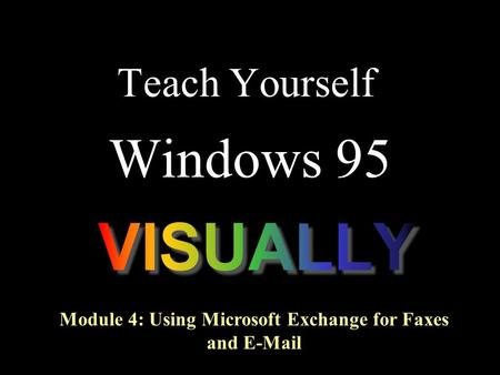 Teach Yourself Windows 95 Module 4: Using Microsoft Exchange for Faxes and E-Mail.