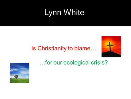 Lynn White Is Christianity to blame… …for our ecological crisis?