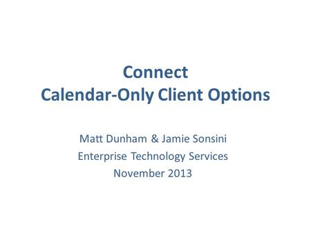 Connect Calendar-Only Client Options Matt Dunham & Jamie Sonsini Enterprise Technology Services November 2013.