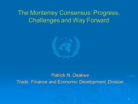 1 The Monterrey Consensus: Progress, Challenges and Way Forward Patrick N. Osakwe Trade, Finance and Economic Development Division.