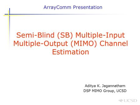 Semi-Blind (SB) Multiple-Input Multiple-Output (MIMO) Channel Estimation Aditya K. Jagannatham DSP MIMO Group, UCSD ArrayComm Presentation.