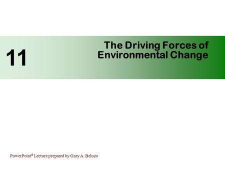PowerPoint ® Lecture prepared by Gary A. Beluzo The Driving Forces of Environmental Change 11.
