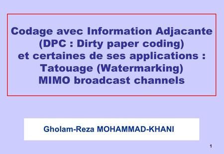 1 Codage avec Information Adjacante (DPC : Dirty paper coding) et certaines de ses applications : Tatouage (Watermarking) MIMO broadcast channels Gholam-Reza.