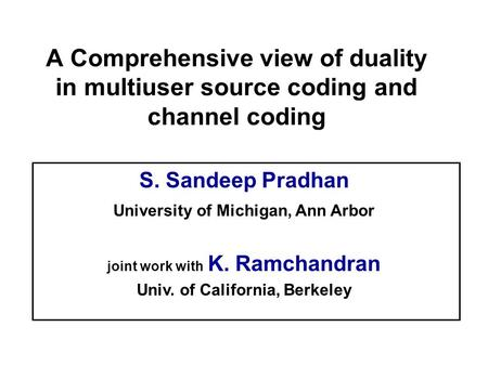 M S. Sandeep Pradhan University of Michigan, Ann Arbor joint work with K. Ramchandran Univ. of California, Berkeley A Comprehensive view of duality in.
