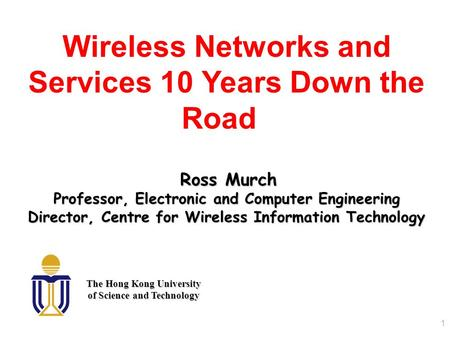 1 Wireless Networks and Services 10 Years Down the Road Ross Murch Professor, Electronic and Computer Engineering Director, Centre for Wireless Information.
