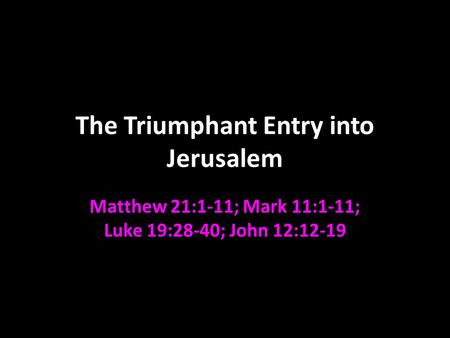The Triumphant Entry into Jerusalem Matthew 21:1-11; Mark 11:1-11; Luke 19:28-40; John 12:12-19.
