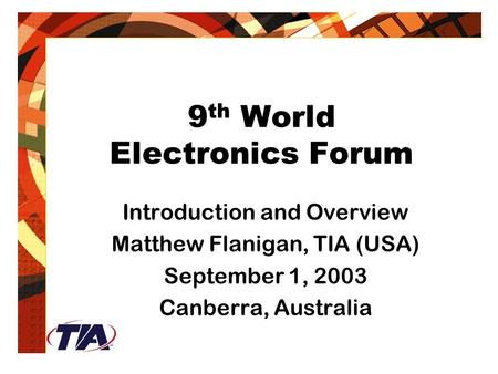 9 th World Electronics Forum Introduction and Overview Matthew Flanigan, TIA (USA) September 1, 2003 Canberra, Australia.