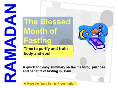 1 Time to purify and train body and soul The Blessed Month of Fasting RAMADAN A quick and easy summary on the meaning, purpose and benefits of fasting.