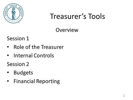 Treasurer's Tools Overview Session 1 Role of the Treasurer Internal Controls Session 2 Budgets Financial Reporting 1.