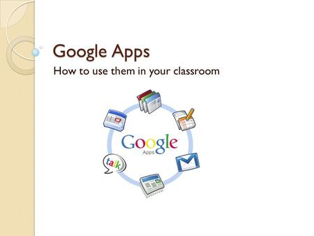 Google Apps How to use them in your classroom. Tools for Teachers and Students GMail Huge inbox with search: keep and find everything. Calendar Make sharing.