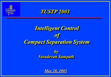 TUSTP 2003 by Vasudevan Sampath by Vasudevan Sampath May 20, 2003 Intelligent Control of Compact Separation System Intelligent Control of Compact Separation.