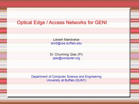 Optical Edge / Access Networks for GENI Lokesh Mandvekar Dr. Chunming Qiao (PI)‏ Department of Computer Science.