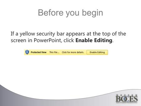 Before you begin If a yellow security bar appears at the top of the screen in PowerPoint, click Enable Editing.