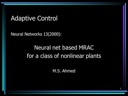 1 Adaptive Control Neural Networks 13(2000): Neural net based MRAC for a class of nonlinear plants M.S. Ahmed.