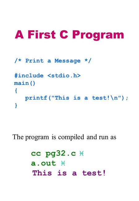 A First C Program /* Print a Message */ #include main() { printf(This is a test!\n); } The program is compiled and run as cc pg32.c  a.out  This is.