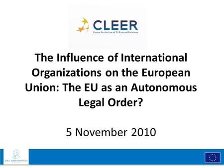 The Influence of International Organizations on the European Union: The EU as an Autonomous Legal Order? 5 November 2010.
