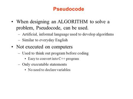 Pseudocode When designing an ALGORITHM to solve a problem, Pseudocode, can be used. –Artificial, informal language used to develop algorithms –Similar.
