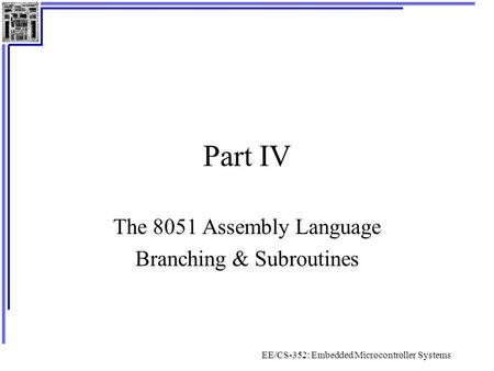 EE/CS-352: Embedded Microcontroller Systems Part IV The 8051 Assembly Language Branching & Subroutines.