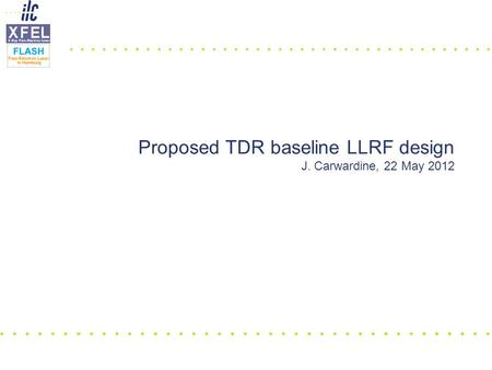 Proposed TDR baseline LLRF design J. Carwardine, 22 May 2012.