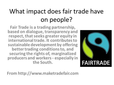 What impact does fair trade have on people? Fair Trade is a trading partnership, based on dialogue, transparency and respect, that seeks greater equity.