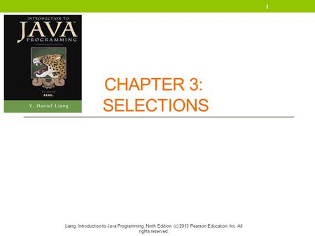 Liang, Introduction to Java Programming, Ninth Edition, (c) 2013 Pearson Education, Inc. All rights reserved. CHAPTER 3: SELECTIONS 1.