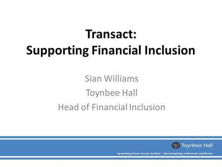 Transact: Supporting Financial Inclusion Sian Williams Toynbee Hall Head of Financial Inclusion.