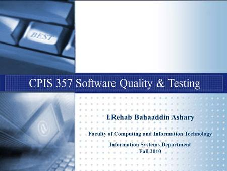 CPIS 357 Software Quality & Testing I.Rehab Bahaaddin Ashary Faculty of Computing and Information Technology Information Systems Department Fall 2010.