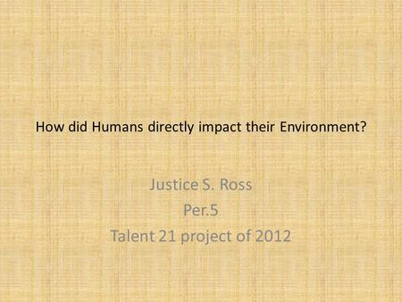 How did Humans directly impact their Environment? Justice S. Ross Per.5 Talent 21 project of 2012.