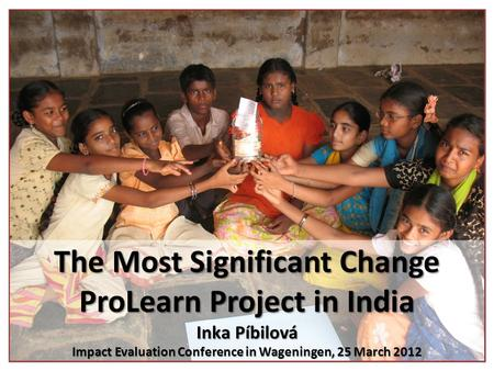 The Most Significant Change ProLearn Project in India Inka Píbilová Impact Evaluation Conference in Wageningen, 25 March 2012.