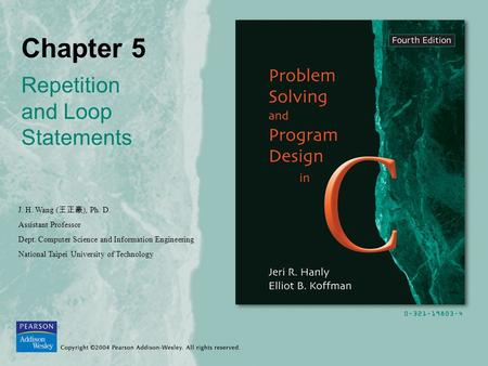 Chapter 5 Repetition and Loop Statements J. H. Wang ( 王正豪 ), Ph. D. Assistant Professor Dept. Computer Science and Information Engineering National Taipei.