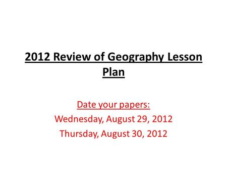 2012 Review of Geography Lesson Plan Date your papers: Wednesday, August 29, 2012 Thursday, August 30, 2012.