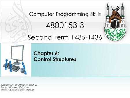 Chapter 6: Control Structures Computer Programming Skills 4800153-3 Second Term 1435-1436 Department of Computer Science Foundation Year Program Umm Alqura.