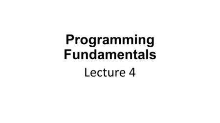 Programming Fundamentals Lecture 4. In the Previous Lecture Basic structure of C program Variables and Data types Operators 'cout' and 'cin' for output.