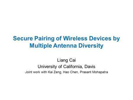 Secure Pairing of Wireless Devices by Multiple Antenna Diversity Liang Cai University of California, Davis Joint work with Kai Zeng, Hao Chen, Prasant.