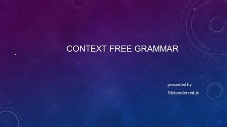 CONTEXT FREE GRAMMAR presented by Mahender reddy.