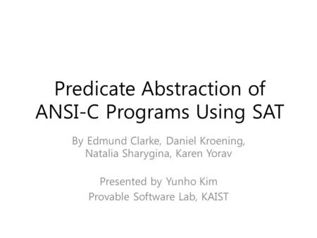 Predicate Abstraction of ANSI-C Programs Using SAT By Edmund Clarke, Daniel Kroening, Natalia Sharygina, Karen Yorav Presented by Yunho Kim Provable Software.