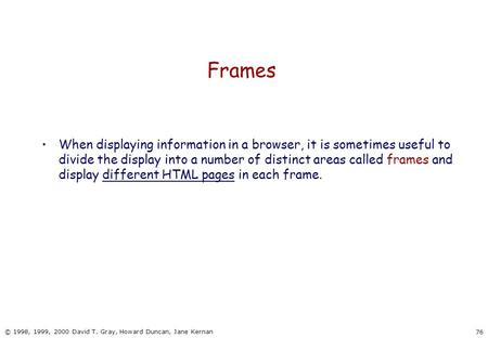 76 © 1998, 1999, 2000 David T. Gray, Howard Duncan, Jane Kernan Frames When displaying information in a browser, it is sometimes useful to divide the display.