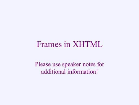 Frames in XHTML Please use speaker notes for additional information!