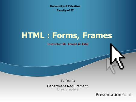 HTML : Forms, Frames Instructor: Mr. Ahmed Al Astal ITGD4104 Department Requirement for senior student University of Palestine Faculty of IT.