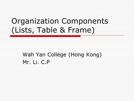 Organization Components (Lists, Table & Frame) Wah Yan College (Hong Kong) Mr. Li. C.P.