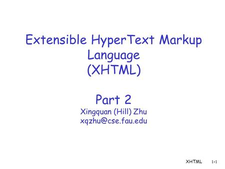 XHTML1-1 Extensible HyperText Markup Language (XHTML) Part 2 Xingquan (Hill) Zhu