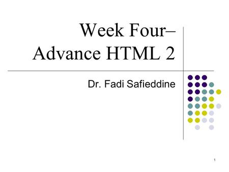 1 Week Four– Advance HTML 2 Dr. Fadi Safieddine. 2 Lecture Content Basic HTML Tables Using Email based Feedback form Creating and Using Image Maps Nested.