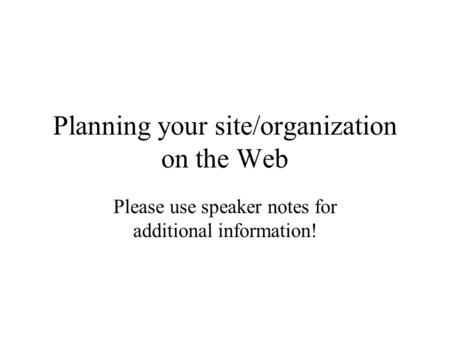 Planning your site/organization on the Web Please use speaker notes for additional information!