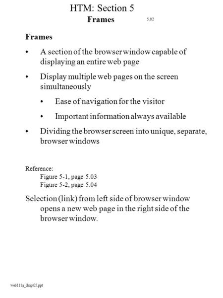 Web111a_chapt05.ppt HTM: Section 5 Frames A section of the browser window capable of displaying an entire web page Display multiple web pages on the screen.